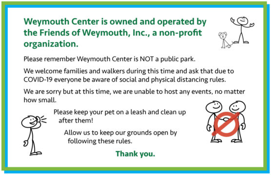 Weymouth Center is not a public park. We welcome people walking on the grounds. Please respect social distancing guidelines. If you have a pet it must be kept on a leash at all times. Please pick up after your pet. Picnic? Carry In and Carry out. Thank you.